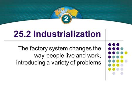 25.2 Industrialization The factory system changes the way people live and work, introducing a variety of problems.