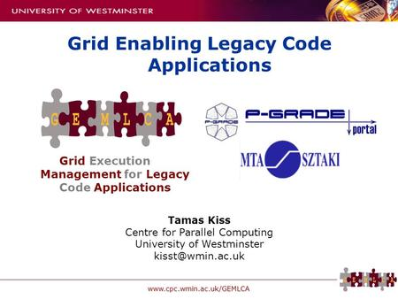 Www.cpc.wmin.ac.uk/GEMLCA Grid Execution Management for Legacy Code Applications Grid Enabling Legacy Code Applications Tamas Kiss Centre for Parallel.