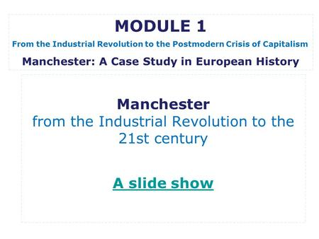 Manchester from the Industrial Revolution to the 21st century A slide show A slide show MODULE 1 From the Industrial Revolution to the Postmodern Crisis.