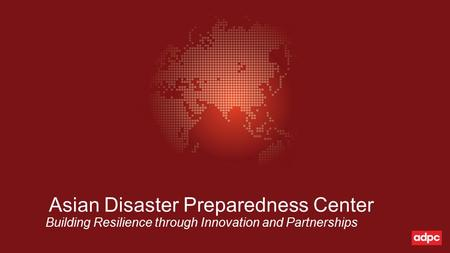 Asian Disaster Preparedness Center Building Resilience through Innovation and Partnerships.