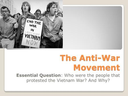 The Anti-War Movement Essential Question: Who were the people that protested the Vietnam War? And Why?