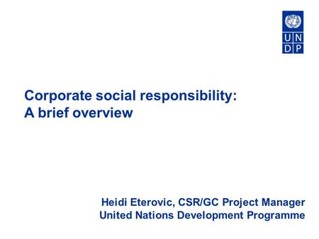 Corporate social responsibility: A brief overview Heidi Eterovic, CSR/GC Project Manager United Nations Development Programme.