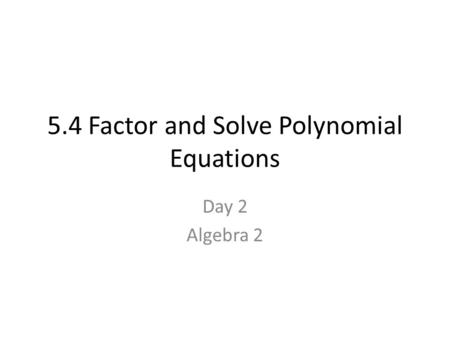 5.4 Factor and Solve Polynomial Equations Day 2 Algebra 2.