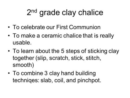 2 nd grade clay chalice To celebrate our First Communion To make a ceramic chalice that is really usable. To learn about the 5 steps of sticking clay together.