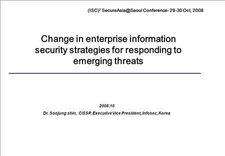 1 (ISC) 2 Conference- 29-30 Oct, 2008 Presented by Shin, Soojung 2008.10 Dr. Soojung shin, CISSP, Executive Vice President, Infosec, Korea.