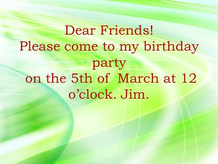 Dear Friends! Please come to my birthday party on the 5th of March at 12 o'clock. Jim.