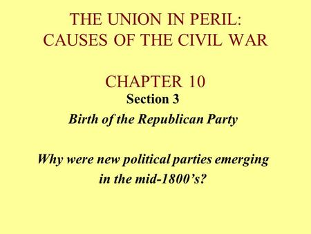 THE UNION IN PERIL: CAUSES OF THE CIVIL WAR CHAPTER 10 Section 3 Birth of the Republican Party Why were new political parties emerging in the mid-1800's?