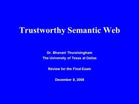 Trustworthy Semantic Web Dr. Bhavani Thuraisingham The University of Texas at Dallas Review for the Final Exam December 8, 2008.