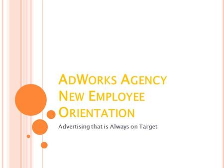 A D W ORKS A GENCY N EW E MPLOYEE O RIENTATION Advertising that is Always on Target.