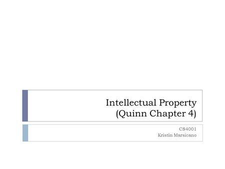 Intellectual Property (Quinn Chapter 4) CS4001 Kristin Marsicano.