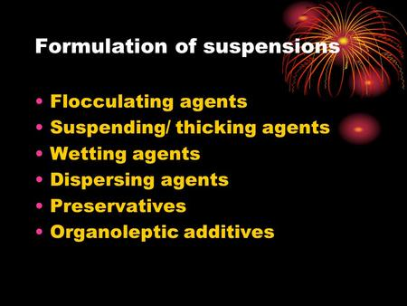 Formulation of suspensions Flocculating agents Suspending/ thicking agents Wetting agents Dispersing agents Preservatives Organoleptic additives.
