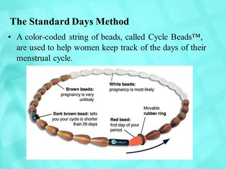 The Standard Days Method A color-coded string of beads, called Cycle Beads™, are used to help women keep track of the days of their menstrual cycle.