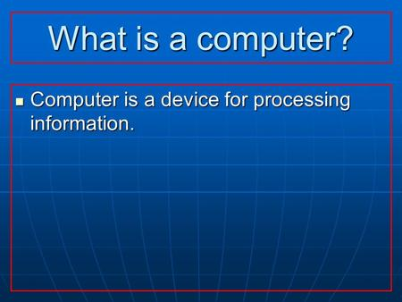 What is a computer? Computer is a device for processing information. Computer is a device for processing information.
