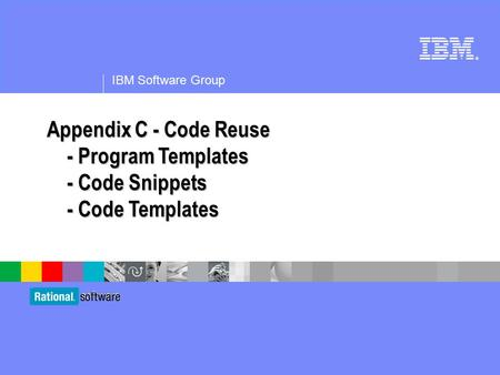 ® IBM Software Group Appendix C - Code Reuse - Program Templates - Code Snippets - Code Templates.