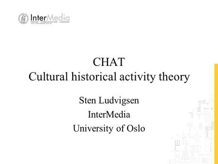 CHAT Cultural historical activity theory Sten Ludvigsen InterMedia University of Oslo.