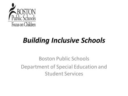 Building Inclusive Schools Boston Public Schools Department of Special Education and Student Services.