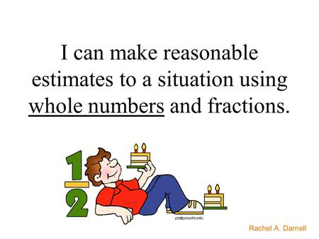 I can make reasonable estimates to a situation using whole numbers and fractions. Rachel A. Darnell.