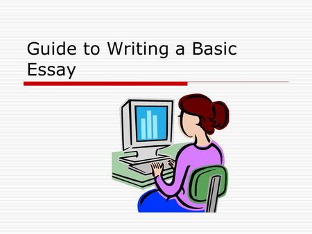 Guide to Writing a Basic Essay. Format  Typed  Double Spaced  One inch margins  First sentence in each paragraph is indented  Font is 12 pt  Font.