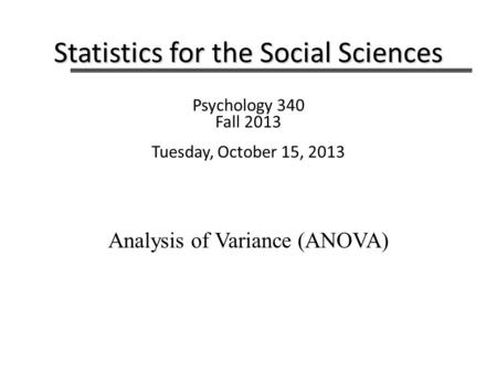 Statistics for the Social Sciences Psychology 340 Fall 2013 Tuesday, October 15, 2013 Analysis of Variance (ANOVA)