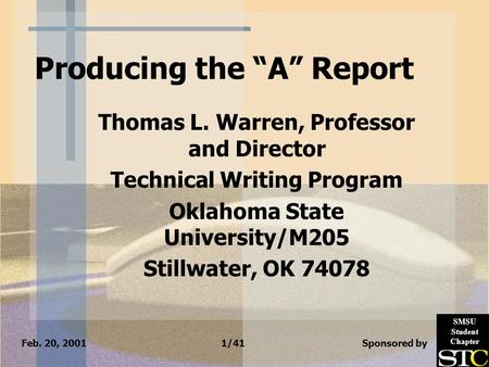 "Feb. 20, 2001 1/41 Sponsored by SMSU Student Chapter Producing the ""A"" Report Thomas L. Warren, Professor and Director Technical Writing Program Oklahoma."