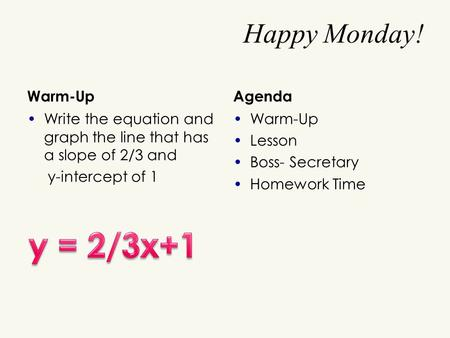 Happy Monday! Warm-Up Write the equation and graph the line that has a slope of 2/3 and y-intercept of 1 Agenda Warm-Up Lesson Boss- Secretary Homework.