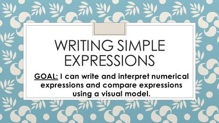 WRITING SIMPLE EXPRESSIONS GOAL: I can write and interpret numerical expressions and compare expressions using a visual model.