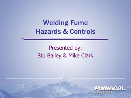Welding Fume Hazards & Controls Presented by: Stu Bailey & Mike Clark.