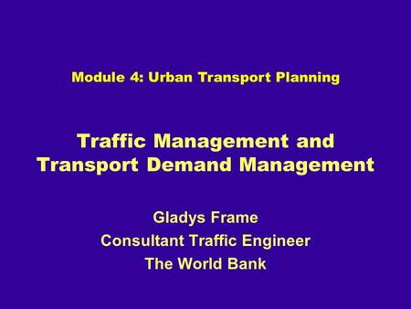 Traffic Management and Transport Demand Management Gladys Frame Consultant Traffic Engineer The World Bank Module 4: Urban Transport Planning.