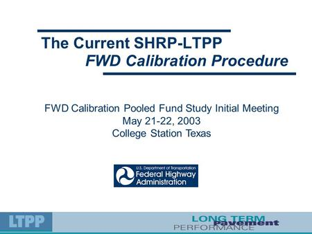 The Current SHRP-LTPP FWD Calibration Pooled Fund Study Initial Meeting May 21-22, 2003 College Station Texas FWD Calibration Procedure.