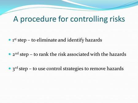 A procedure for controlling risks 1 st step – to eliminate and identify hazards 2 nd step – to rank the risk associated with the hazards 3 rd step – to.
