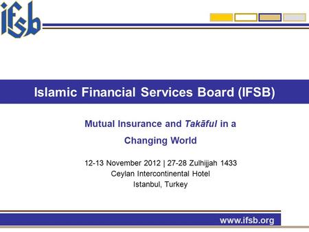 Islamic Financial Services Board (IFSB) www.ifsb.org Mutual Insurance and Takāful in a Changing World 12-13 November 2012 | 27-28 Zulhijjah 1433 Ceylan.