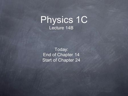 Physics 1C Lecture 14B Today: End of Chapter 14 Start of Chapter 24.