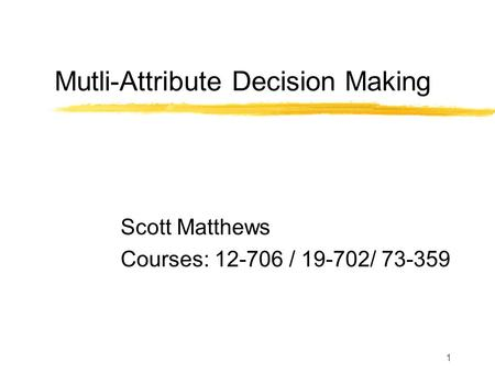 1 Mutli-Attribute Decision Making Scott Matthews Courses: 12-706 / 19-702/ 73-359.