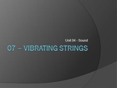 Unit 04 - Sound. Vibrating Strings  Each string on a guitar or violin has a distinct frequency when set in motion.  The frequency or pitch of a string.
