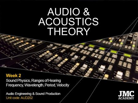 Week 2 Sound Physics, Ranges of Hearing Frequency, Wavelength, Period, Velocity Audio Engineering & Sound Production Unit code: AUD202 AUDIO & ACOUSTICS.