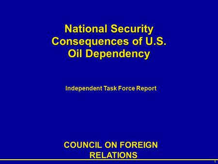 1 National Security Consequences of U.S. Oil Dependency Independent Task Force Report COUNCIL ON FOREIGN RELATIONS.