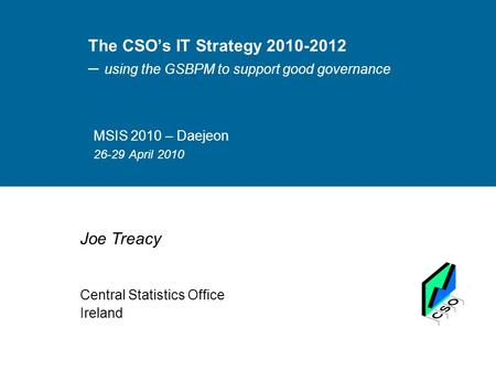 The CSO's IT Strategy 2010-2012 – using the GSBPM to support good governance MSIS 2010 – Daejeon 26-29 April 2010 Joe Treacy Central Statistics Office.