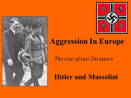 Aggression In Europe The rise of two Dictators Hitler and Mussolini.