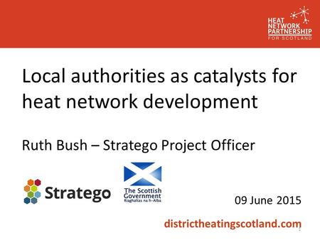 Local authorities as catalysts for heat network development Ruth Bush – Stratego Project Officer 09 June 2015 districtheatingscotland.com 1.