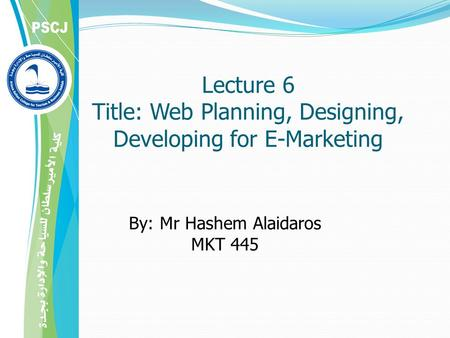 Lecture 6 Title: Web Planning, Designing, Developing for E-Marketing By: Mr Hashem Alaidaros MKT 445.