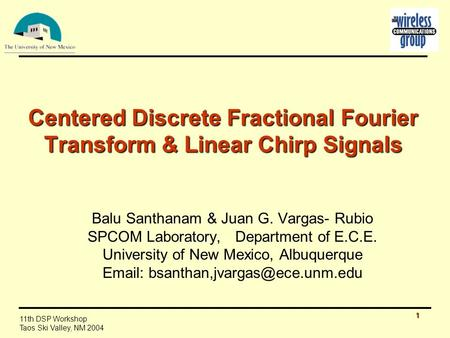 1 11th DSP Workshop Taos Ski Valley, NM 2004 Centered Discrete Fractional Fourier Transform & Linear Chirp Signals Balu Santhanam & Juan G. Vargas- Rubio.