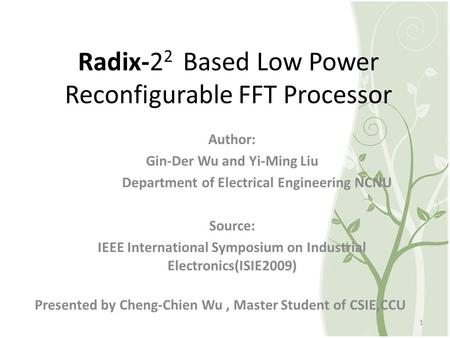 Radix-2 2 Based Low Power Reconfigurable FFT Processor Presented by Cheng-Chien Wu, Master Student of CSIE,CCU 1 Author: Gin-Der Wu and Yi-Ming Liu Department.
