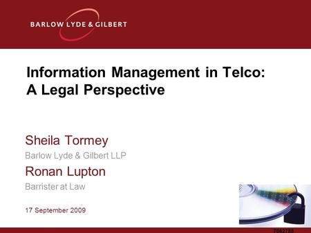 7062785 Information Management in Telco: A Legal Perspective Sheila Tormey Barlow Lyde & Gilbert LLP Ronan Lupton Barrister at Law 17 September 2009.