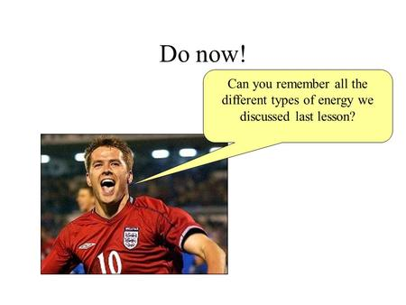 Do now! Can you remember all the different types of energy we discussed last lesson?