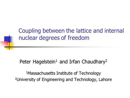 Coupling between the lattice and internal nuclear degrees of freedom Peter Hagelstein 1 and Irfan Chaudhary 2 1 Massachusetts Institute of Technology 2.