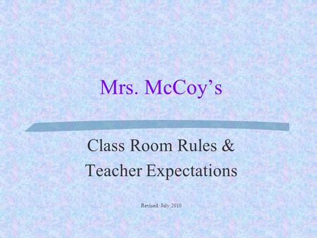 Mrs. McCoy's Class Room Rules & Teacher Expectations Revised: July 2010.