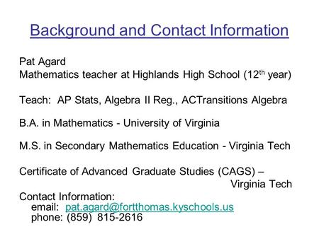Background and Contact Information Pat Agard Mathematics teacher at Highlands High School (12 th year) Teach: AP Stats, Algebra II Reg., ACTransitions.