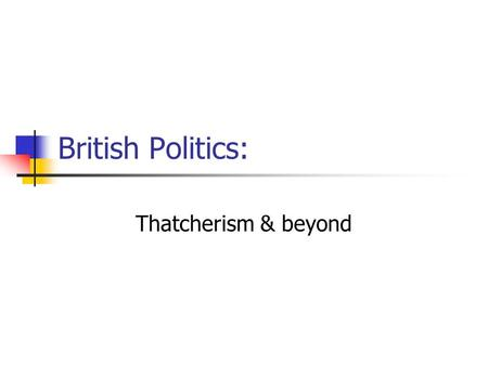 British Politics: Thatcherism & beyond. Background Economic stagnation Diminishing growth Accelerating inflation Industrial decline Older industries (shipbuilding,