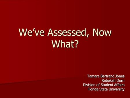 We've Assessed, Now What? Tamara Bertrand Jones Rebekah Dorn Division of Student Affairs Florida State University.