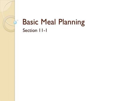 Basic Meal Planning Section 11-1. Journal Describe 2 of your favorite meals What flavors do each of these meals have? What textures? What colors? What.